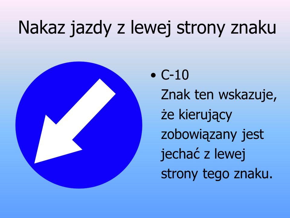 Nakaz jazdy z lewej strony znaku C-10 Znak ten wskazuje, że kierujący zobowiązany jest jechać z lewej strony tego znaku.