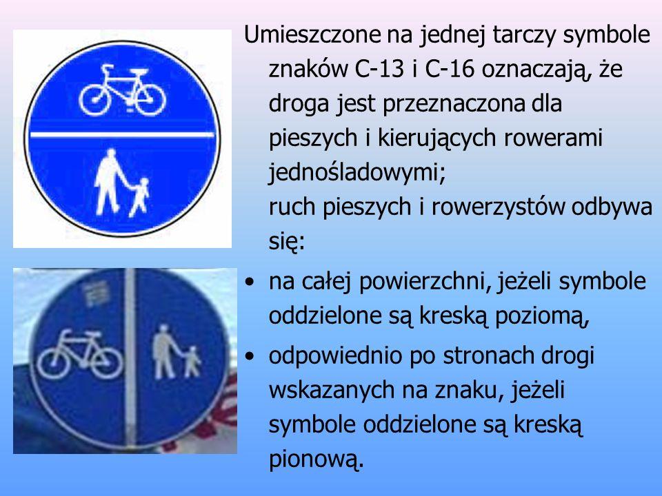 Umieszczone na jednej tarczy symbole znaków C-13 i C-16 oznaczają, że droga jest przeznaczona dla pieszych i kierujących rowerami jednośladowymi; ruch pieszych i rowerzystów odbywa się: na całej powierzchni, jeżeli symbole oddzielone są kreską poziomą, odpowiednio po stronach drogi wskazanych na znaku, jeżeli symbole oddzielone są kreską pionową.