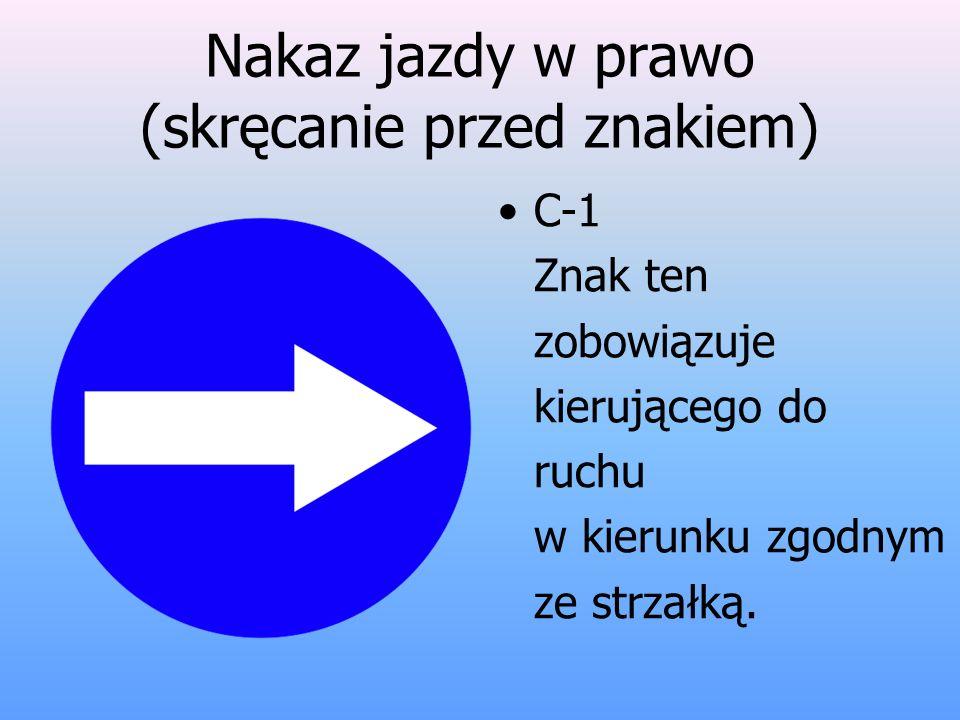Nakaz jazdy w prawo (skręcanie przed znakiem) C-1 Znak ten zobowiązuje kierującego do ruchu w kierunku zgodnym ze strzałką.