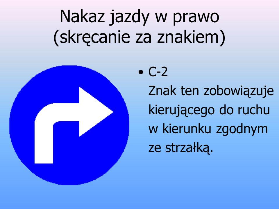 Nakaz jazdy w prawo (skręcanie za znakiem) C-2 Znak ten zobowiązuje kierującego do ruchu w kierunku zgodnym ze strzałką.