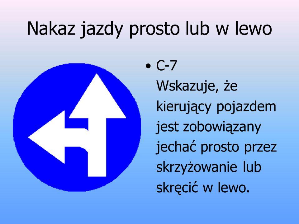 Nakaz jazdy prosto lub w lewo C-7 Wskazuje, że kierujący pojazdem jest zobowiązany jechać prosto przez skrzyżowanie lub skręcić w lewo.