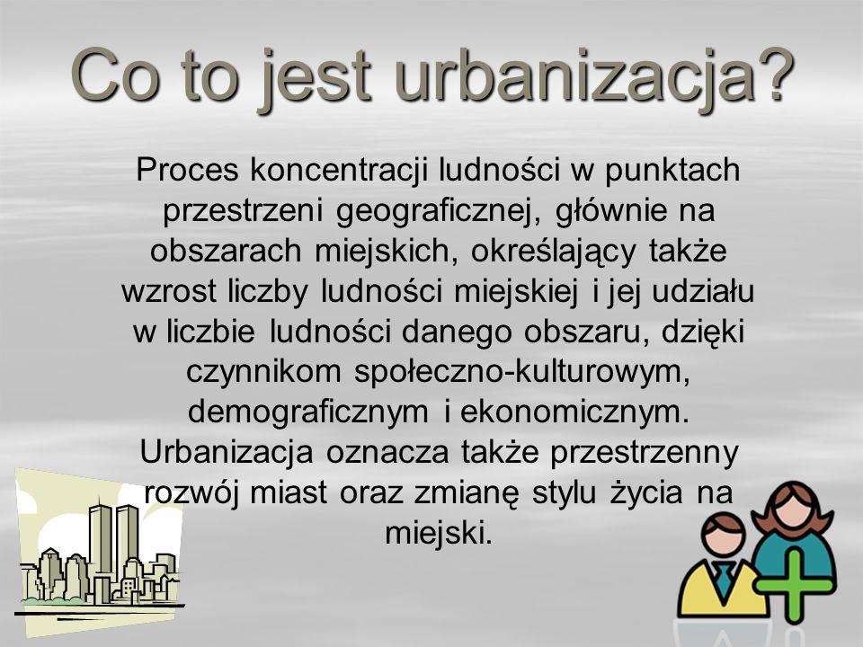 Co to jest urbanizacja? Proces koncentracji ludności w punktach przestrzeni geograficznej, głównie na obszarach miejskich, określający także wzrost li