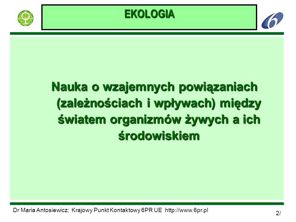 Dr Maria Antosiewicz; Krajowy Punkt Kontaktowy 6PR UE http://www.6pr.pl 2/ EKOLOGIA Nauka o wzajemnych powiązaniach (zależnościach i wpływach) między