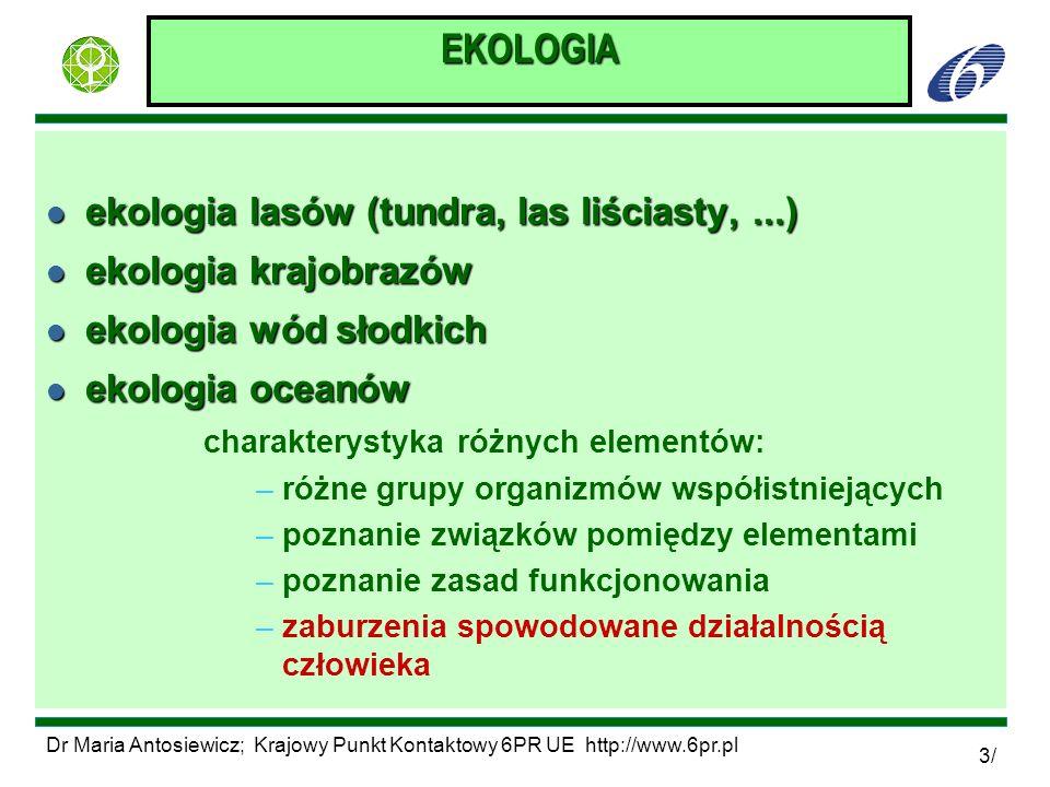 Dr Maria Antosiewicz; Krajowy Punkt Kontaktowy 6PR UE http://www.6pr.pl 4/ EKOSYSTEM l podstawowe pojęcie w ekologii ecological system l termin utworzony przez Artura Tansleya w 1935 roku - skrót od ecological system l Dwa składniki: F Biocenoza: F Biocenoza: ogół gatunków występujących na danym obszarze F Biotop: F Biotop: elementy nieożywione tego obszaru, czyli: woda, gleba, gazy atmosferyczne (tlen, azot, dwutlenek węgla), rzeźba terenu, klimat, temperatura - także zanieczyszczenia