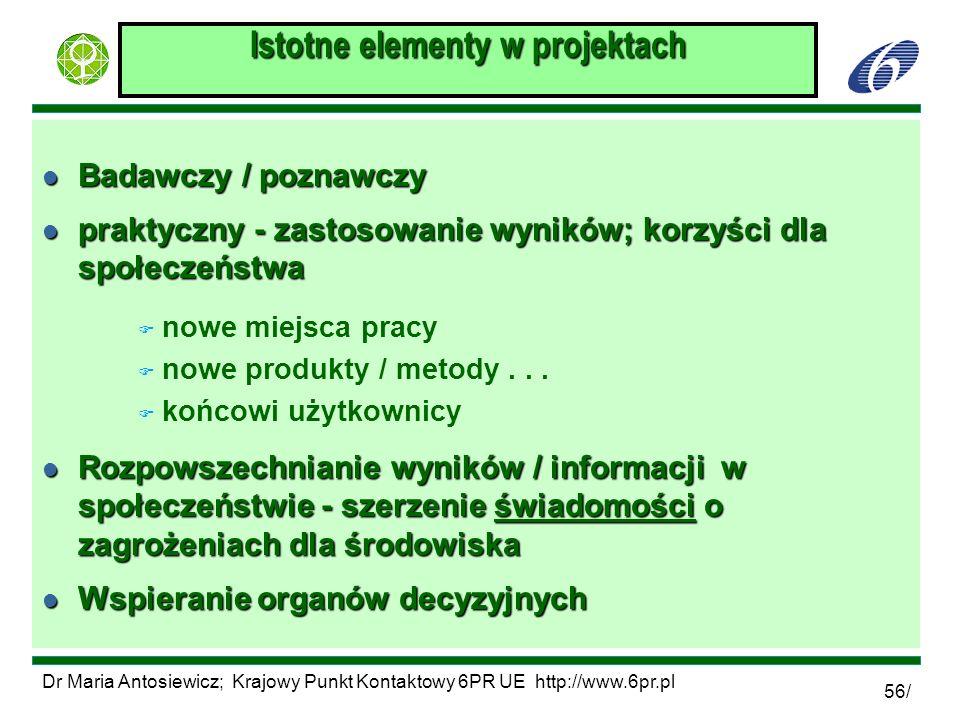 Dr Maria Antosiewicz; Krajowy Punkt Kontaktowy 6PR UE http://www.6pr.pl 56/ Istotne elementy w projektach l Badawczy / poznawczy l praktyczny - zastos