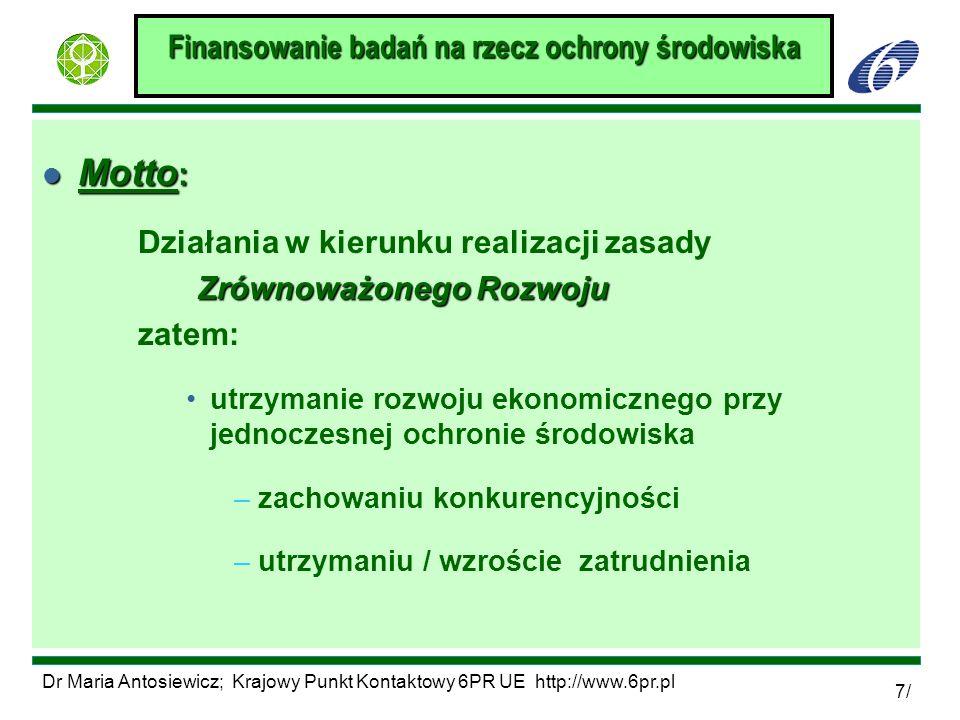 Dr Maria Antosiewicz; Krajowy Punkt Kontaktowy 6PR UE http://www.6pr.pl 8/ Finansowanie badań na rzecz ochrony środowiska l CEL - rozwiązanie najbardziej palących problemów środowiskowych: F monitoring zmian / ocena zagrożeń F zrozumienie mechanizmów / przyczyn degradacji F poprawa stanu środowiska, odwrócenie zmian F przystosowanie się F opracowanie metod zapobiegania degradacji Wybrane problemy: F wspólne dla wszystkich krajów UE (konsensus) F globalne