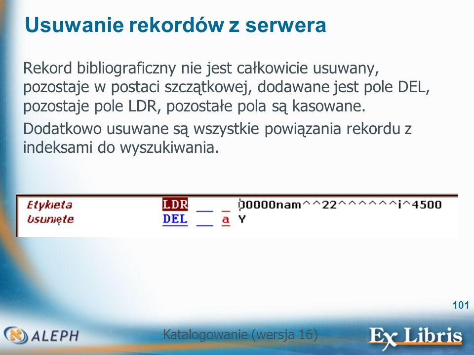 Katalogowanie (wersja 16) 101 Usuwanie rekordów z serwera Rekord bibliograficzny nie jest całkowicie usuwany, pozostaje w postaci szczątkowej, dodawan