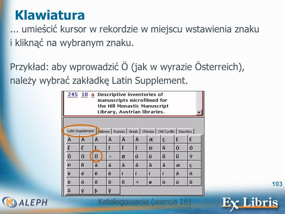 Katalogowanie (wersja 16) 103 Klawiatura... umieścić kursor w rekordzie w miejscu wstawienia znaku i kliknąć na wybranym znaku. Przykład: aby wprowadz