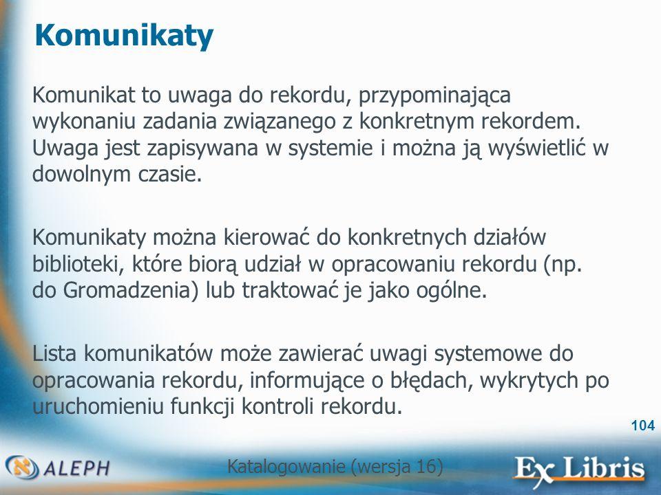 Katalogowanie (wersja 16) 104 Komunikaty Komunikat to uwaga do rekordu, przypominająca wykonaniu zadania związanego z konkretnym rekordem. Uwaga jest