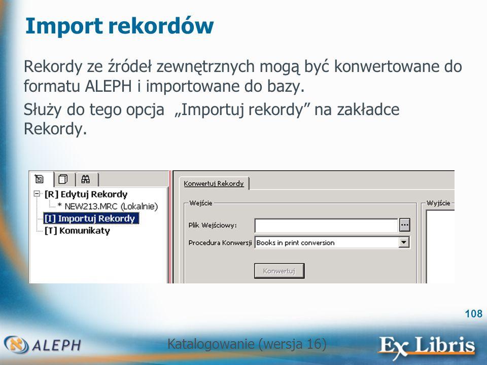 Katalogowanie (wersja 16) 108 Import rekordów Rekordy ze źródeł zewnętrznych mogą być konwertowane do formatu ALEPH i importowane do bazy. Służy do te
