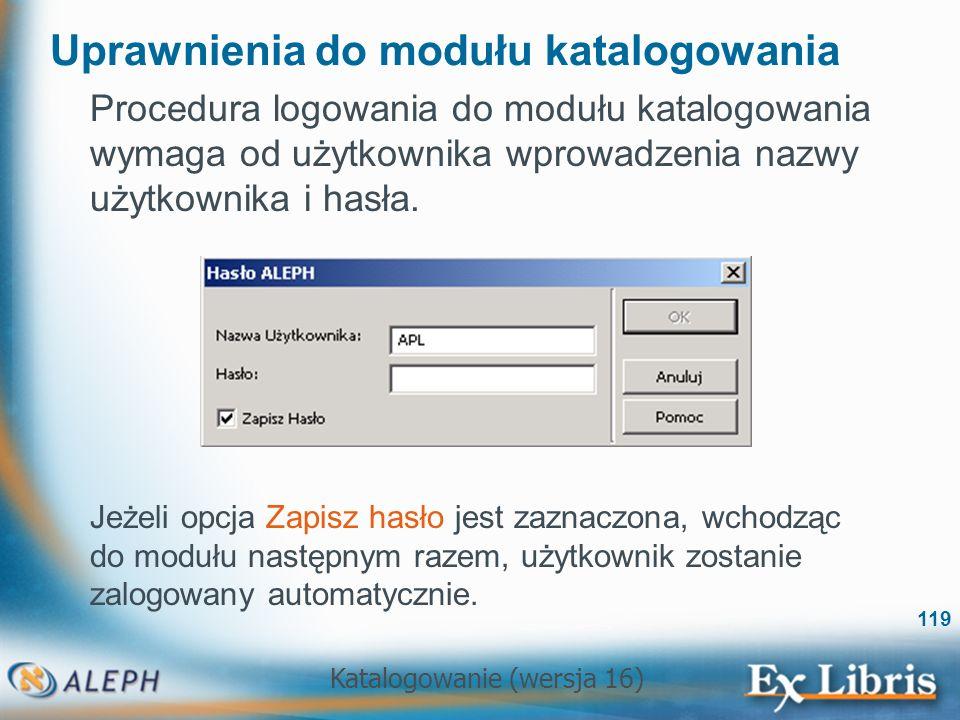 Katalogowanie (wersja 16) 119 Uprawnienia do modułu katalogowania Procedura logowania do modułu katalogowania wymaga od użytkownika wprowadzenia nazwy