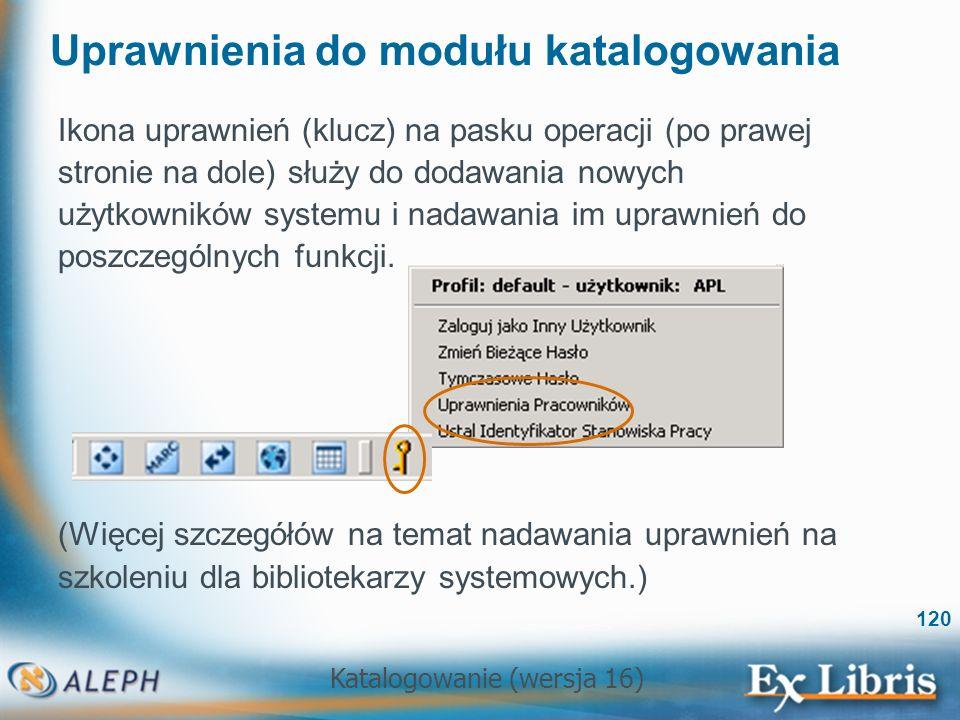 Katalogowanie (wersja 16) 120 Uprawnienia do modułu katalogowania Ikona uprawnień (klucz) na pasku operacji (po prawej stronie na dole) służy do dodaw