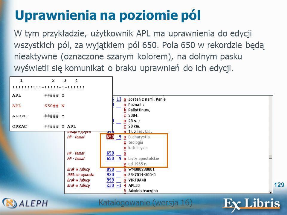 Katalogowanie (wersja 16) 129 Uprawnienia na poziomie pól W tym przykładzie, użytkownik APL ma uprawnienia do edycji wszystkich pól, za wyjątkiem pól