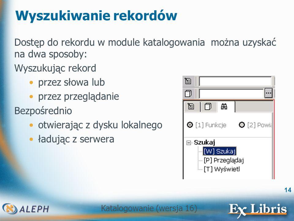 Katalogowanie (wersja 16) 14 Wyszukiwanie rekordów Dostęp do rekordu w module katalogowania można uzyskać na dwa sposoby: Wyszukując rekord przez słow