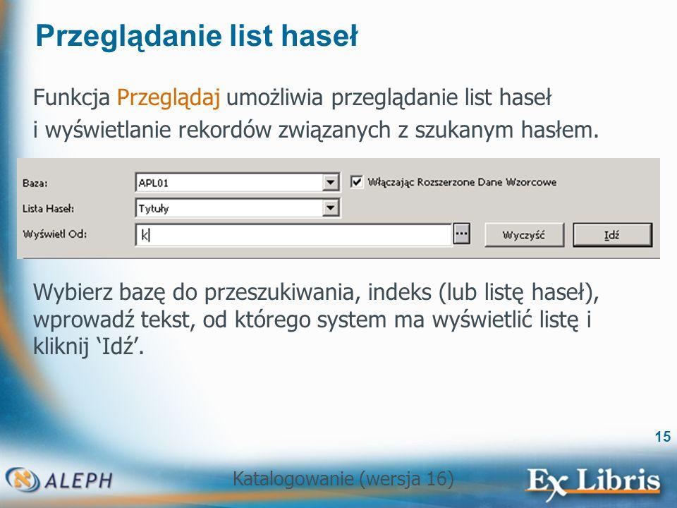 Katalogowanie (wersja 16) 15 Przeglądanie list haseł Funkcja Przeglądaj umożliwia przeglądanie list haseł i wyświetlanie rekordów związanych z szukany