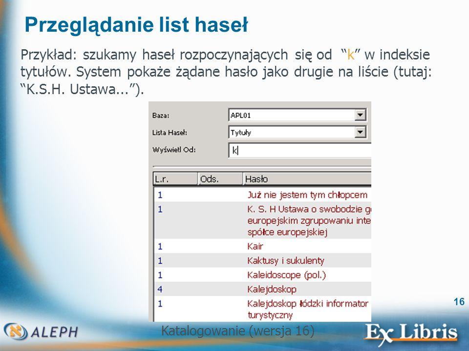 Katalogowanie (wersja 16) 16 Przeglądanie list haseł Przykład: szukamy haseł rozpoczynających się od k w indeksie tytułów. System pokaże żądane hasło