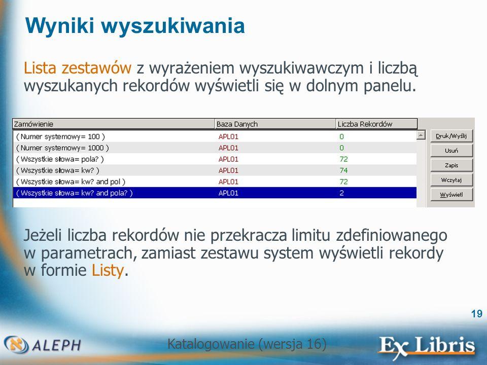 Katalogowanie (wersja 16) 19 Wyniki wyszukiwania Lista zestawów z wyrażeniem wyszukiwawczym i liczbą wyszukanych rekordów wyświetli się w dolnym panel