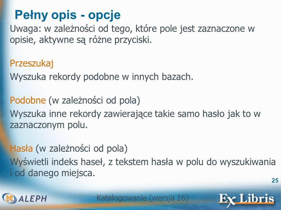 Katalogowanie (wersja 16) 25 Pełny opis - opcje Uwaga: w zależności od tego, które pole jest zaznaczone w opisie, aktywne są różne przyciski. Przeszuk