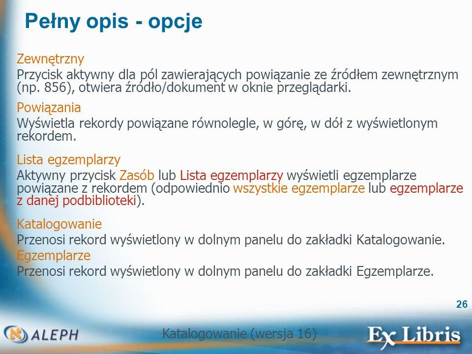 Katalogowanie (wersja 16) 26 Pełny opis - opcje Zewnętrzny Przycisk aktywny dla pól zawierających powiązanie ze źródłem zewnętrznym (np. 856), otwiera