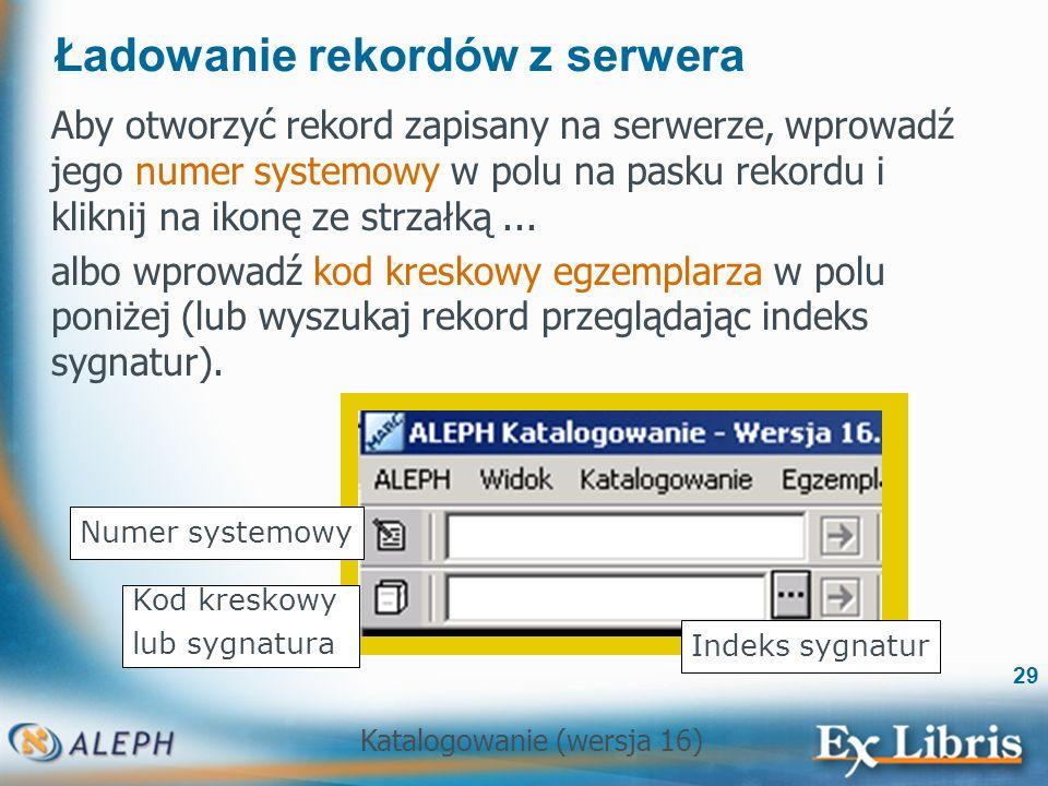Katalogowanie (wersja 16) 29 Ładowanie rekordów z serwera Aby otworzyć rekord zapisany na serwerze, wprowadź jego numer systemowy w polu na pasku reko