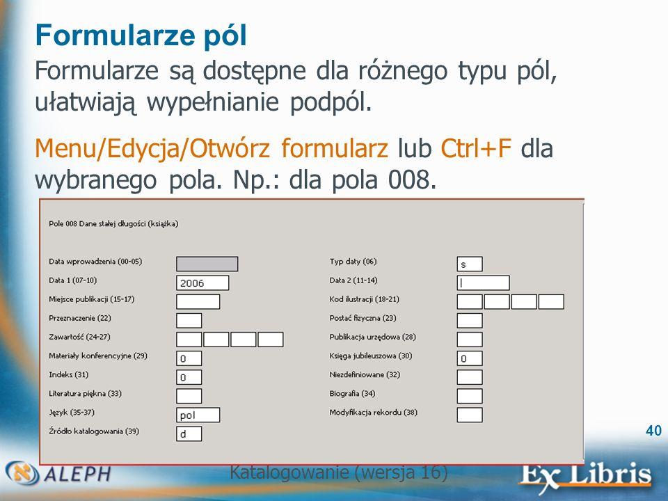 Katalogowanie (wersja 16) 40 Formularze pól Formularze są dostępne dla różnego typu pól, ułatwiają wypełnianie podpól. Menu/Edycja/Otwórz formularz lu
