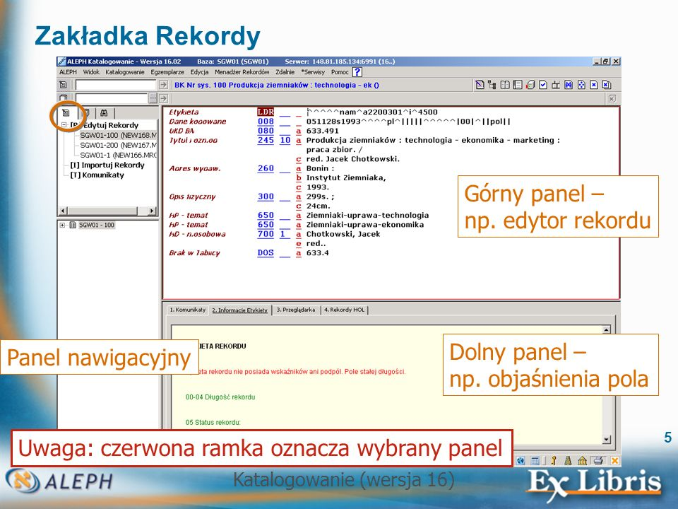 Katalogowanie (wersja 16) 5 Zakładka Rekordy Panel nawigacyjny Górny panel – np. edytor rekordu Uwaga: czerwona ramka oznacza wybrany panel Dolny pane