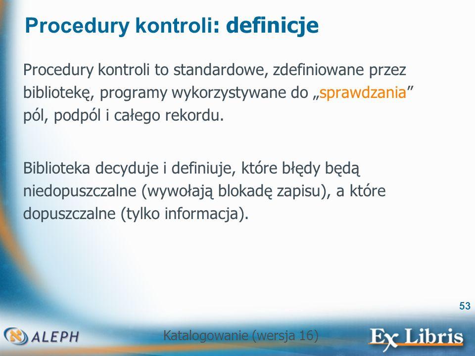 Katalogowanie (wersja 16) 53 Procedury kontroli : definicje Procedury kontroli to standardowe, zdefiniowane przez bibliotekę, programy wykorzystywane