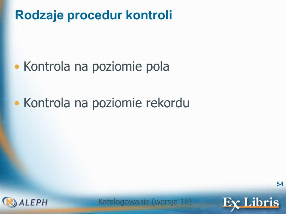 Katalogowanie (wersja 16) 54 Rodzaje procedur kontroli Kontrola na poziomie pola Kontrola na poziomie rekordu