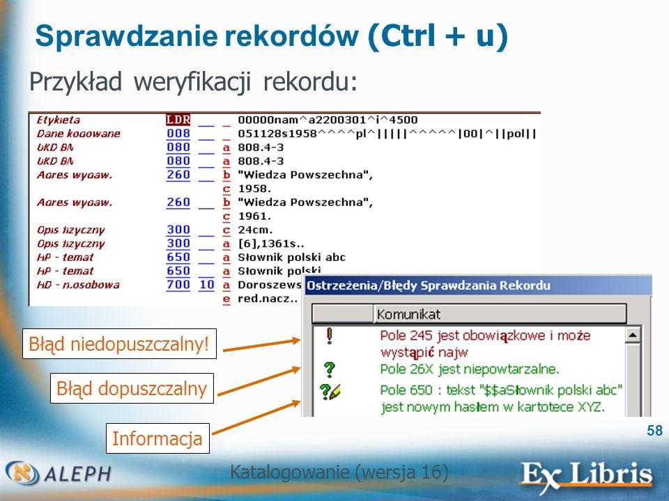 Katalogowanie (wersja 16) 58 Sprawdzanie rekordów (Ctrl + u) Przykład weryfikacji rekordu: Błąd dopuszczalny Informacja Błąd niedopuszczalny!