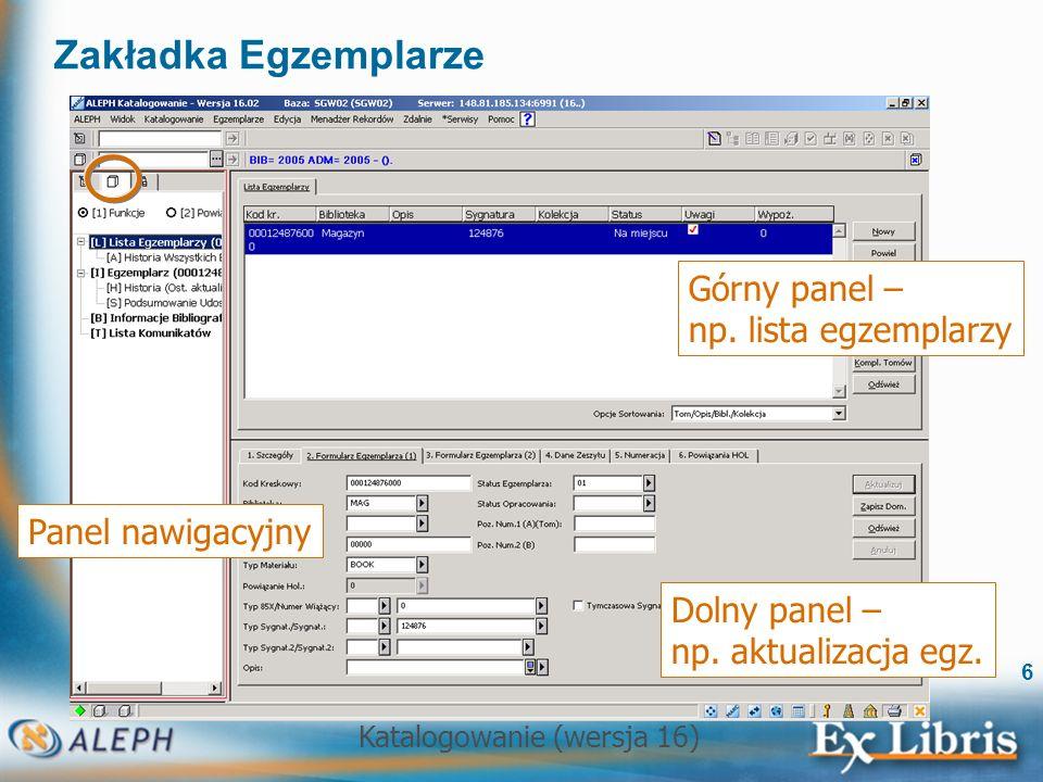 Katalogowanie (wersja 16) 6 Zakładka Egzemplarze Górny panel – np. lista egzemplarzy Dolny panel – np. aktualizacja egz. Panel nawigacyjny