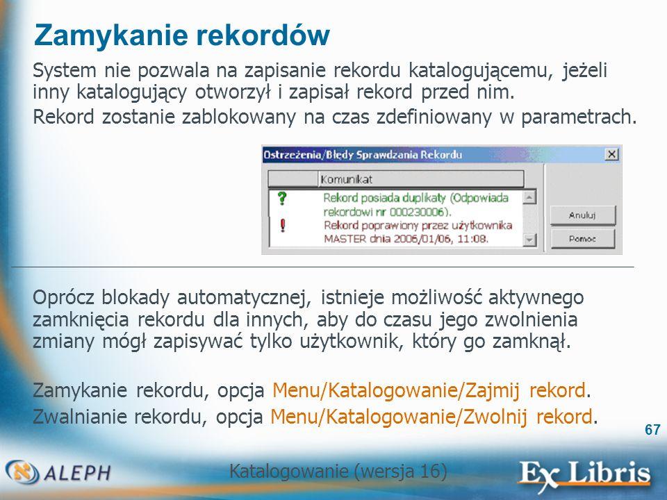 Katalogowanie (wersja 16) 67 Zamykanie rekordów System nie pozwala na zapisanie rekordu katalogującemu, jeżeli inny katalogujący otworzył i zapisał re