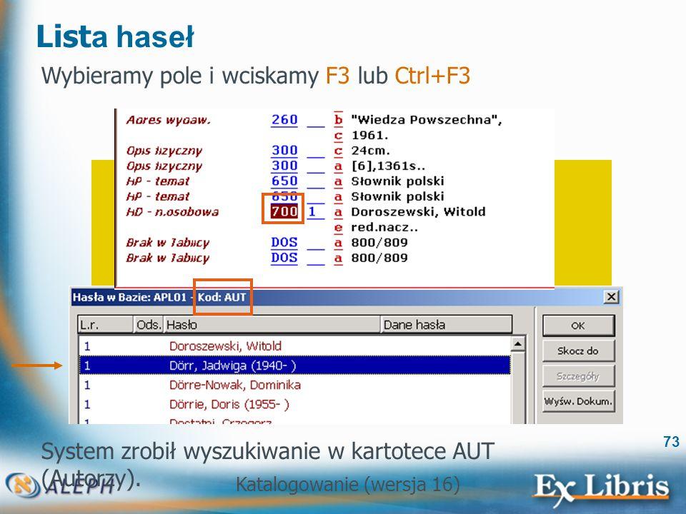 Katalogowanie (wersja 16) 73 List a haseł Wybieramy pole i wciskamy F3 lub Ctrl+F3 System zrobił wyszukiwanie w kartotece AUT (Autorzy).