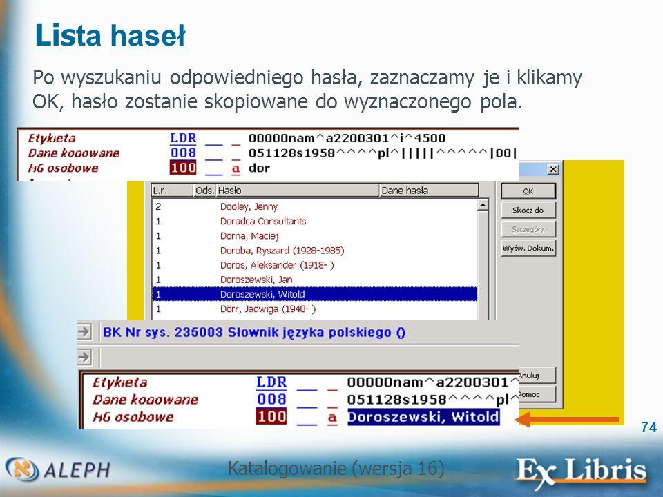 Katalogowanie (wersja 16) 74 Lis ta haseł Po wyszukaniu odpowiedniego hasła, zaznaczamy je i klikamy OK, hasło zostanie skopiowane do wyznaczonego pol