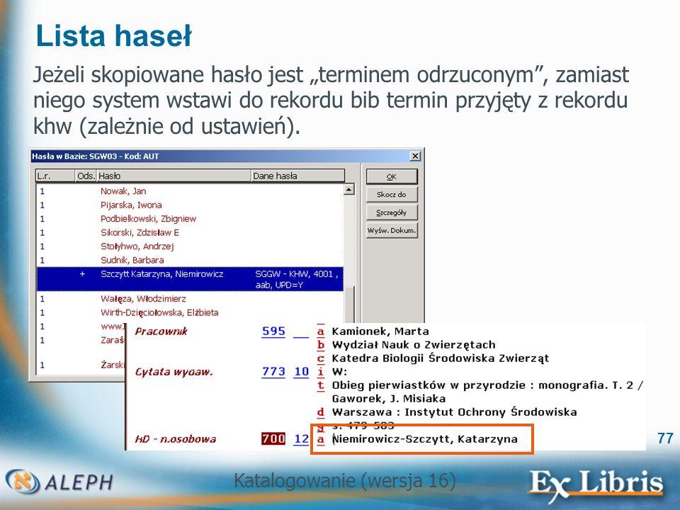 Katalogowanie (wersja 16) 77 Lista haseł Jeżeli skopiowane hasło jest terminem odrzuconym, zamiast niego system wstawi do rekordu bib termin przyjęty