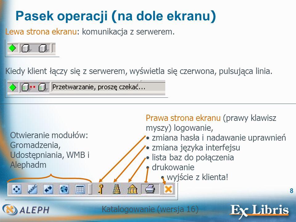 Katalogowanie (wersja 16) 8 Pasek operacji ( na dole ekranu ) Lewa strona ekranu: komunikacja z serwerem. Kiedy klient łączy się z serwerem, wyświetla