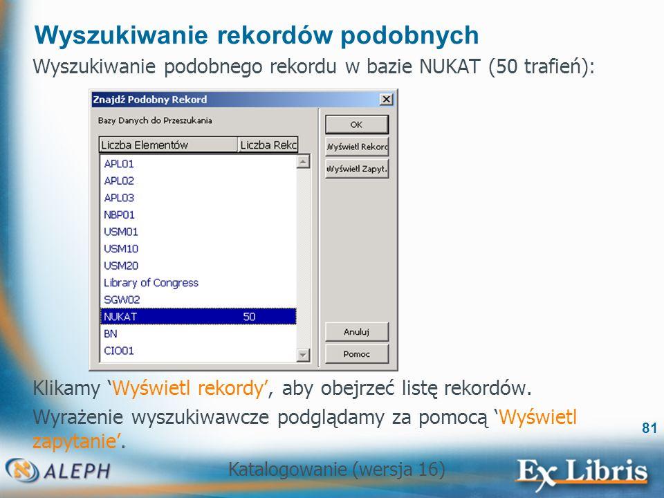 Katalogowanie (wersja 16) 81 Wyszukiwanie rekordów podobnych Wyszukiwanie podobnego rekordu w bazie NUKAT (50 trafień): Klikamy Wyświetl rekordy, aby