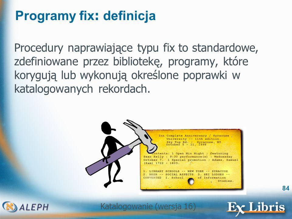 Katalogowanie (wersja 16) 84 Programy fix : definicja Procedury naprawiające typu fix to standardowe, zdefiniowane przez bibliotekę, programy, które k