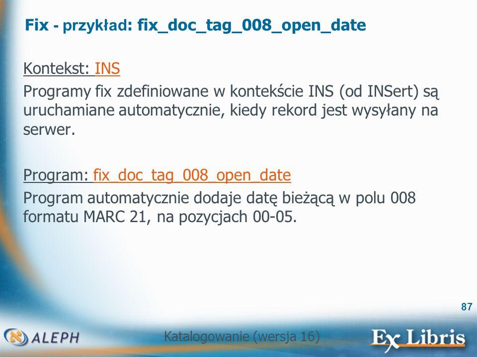 Katalogowanie (wersja 16) 87 Fix - przykład : fix_doc_tag_008_open_date Kontekst: INS Programy fix zdefiniowane w kontekście INS (od INSert) są urucha
