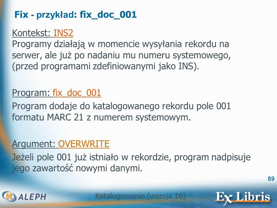 Katalogowanie (wersja 16) 89 Fix - przykład : fix_doc_001 Kontekst: INS2 Programy działają w momencie wysyłania rekordu na serwer, ale już po nadaniu