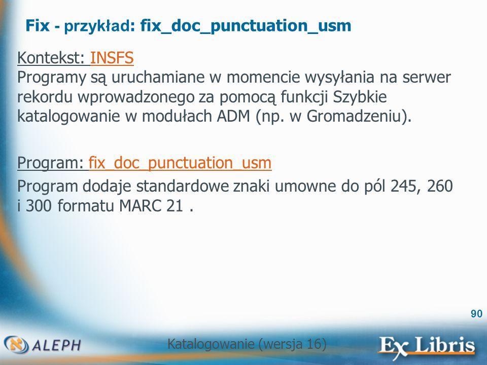 Katalogowanie (wersja 16) 90 Fix - przykład : fix_doc_punctuation_usm Kontekst: INSFS Programy są uruchamiane w momencie wysyłania na serwer rekordu w