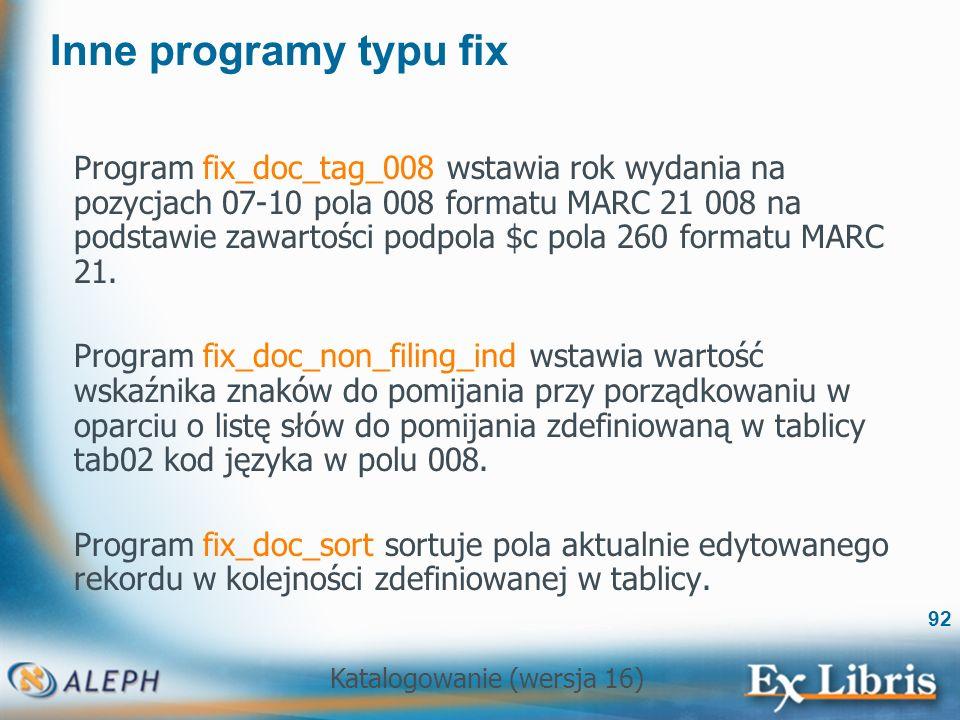 Katalogowanie (wersja 16) 92 Inne programy typu fix Program fix_doc_tag_008 wstawia rok wydania na pozycjach 07-10 pola 008 formatu MARC 21 008 na pod