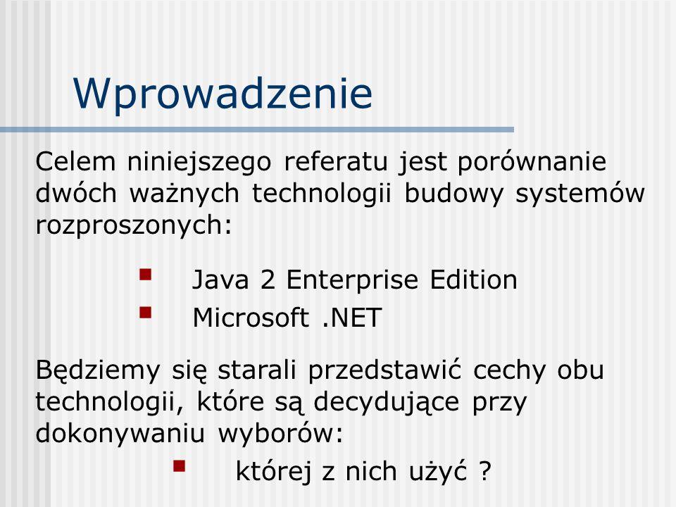 Wprowadzenie Celem niniejszego referatu jest porównanie dwóch ważnych technologii budowy systemów rozproszonych: Java 2 Enterprise Edition Microsoft.N