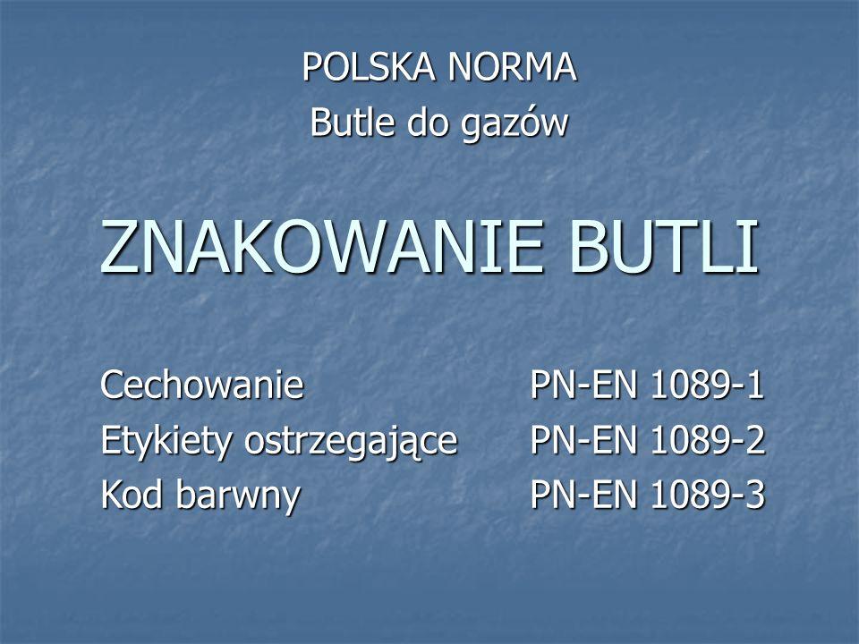 ZNAKOWANIE BUTLI POLSKA NORMA Butle do gazów CechowaniePN-EN 1089-1 Etykiety ostrzegającePN-EN 1089-2 Kod barwnyPN-EN 1089-3