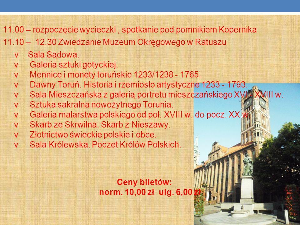 11.00 – rozpoczęcie wycieczki, spotkanie pod pomnikiem Kopernika 11.10 – 12.30 Zwiedzanie Muzeum Okręgowego w Ratuszu v Sala Sądowa. v Galeria sztuki