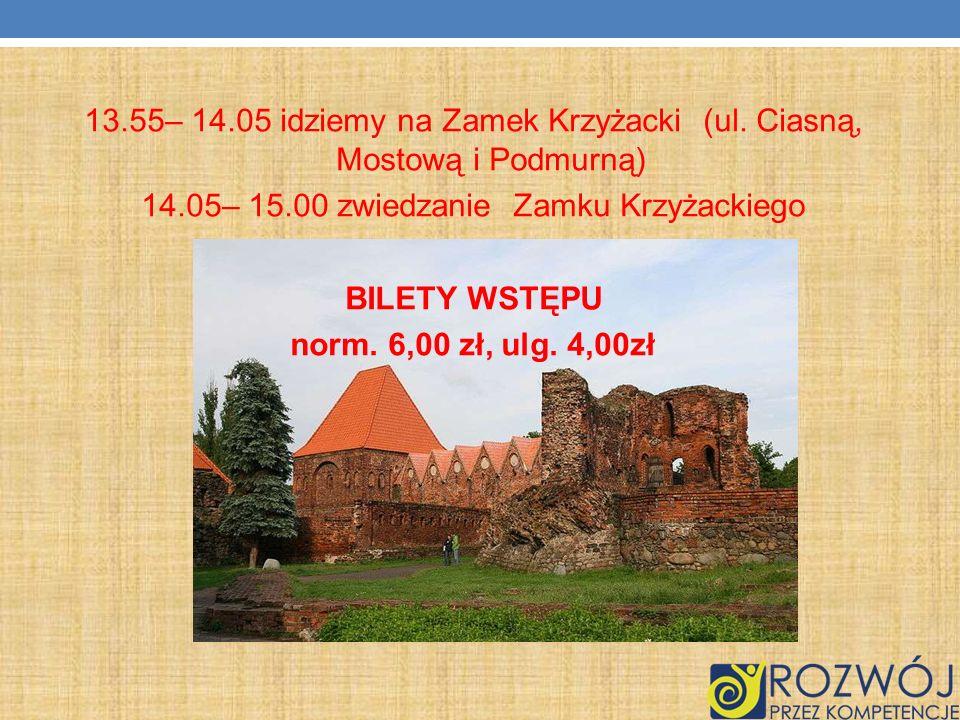 13.55– 14.05 idziemy na Zamek Krzyżacki (ul. Ciasną, Mostową i Podmurną) 14.05– 15.00 zwiedzanie Zamku Krzyżackiego BILETY WSTĘPU norm. 6,00 zł, ulg.