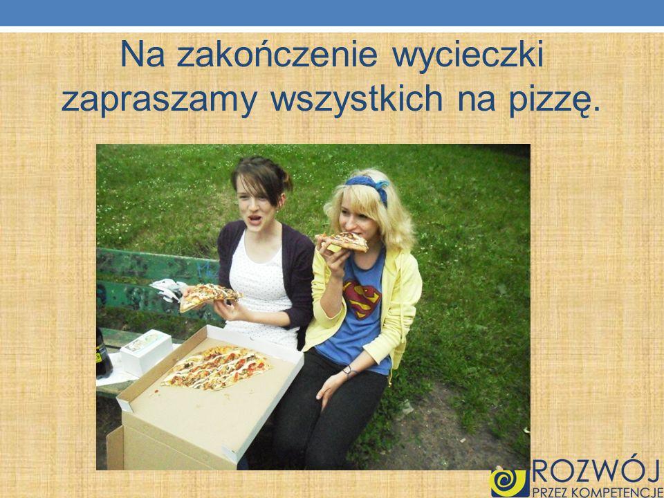 Na zakończenie wycieczki zapraszamy wszystkich na pizzę.