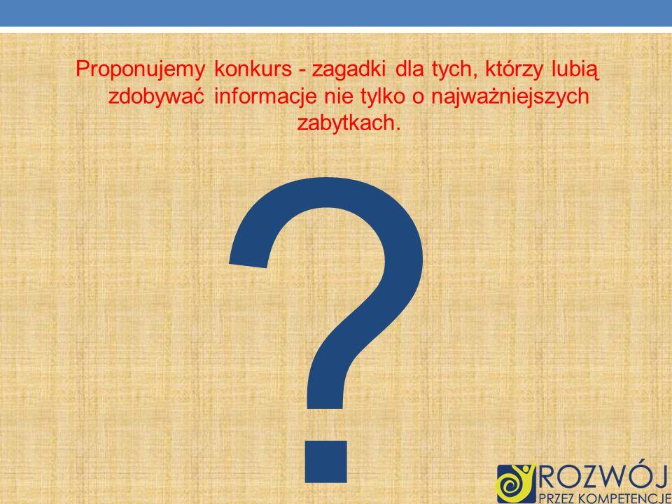 ? Proponujemy konkurs - zagadki dla tych, którzy lubią zdobywać informacje nie tylko o najważniejszych zabytkach.