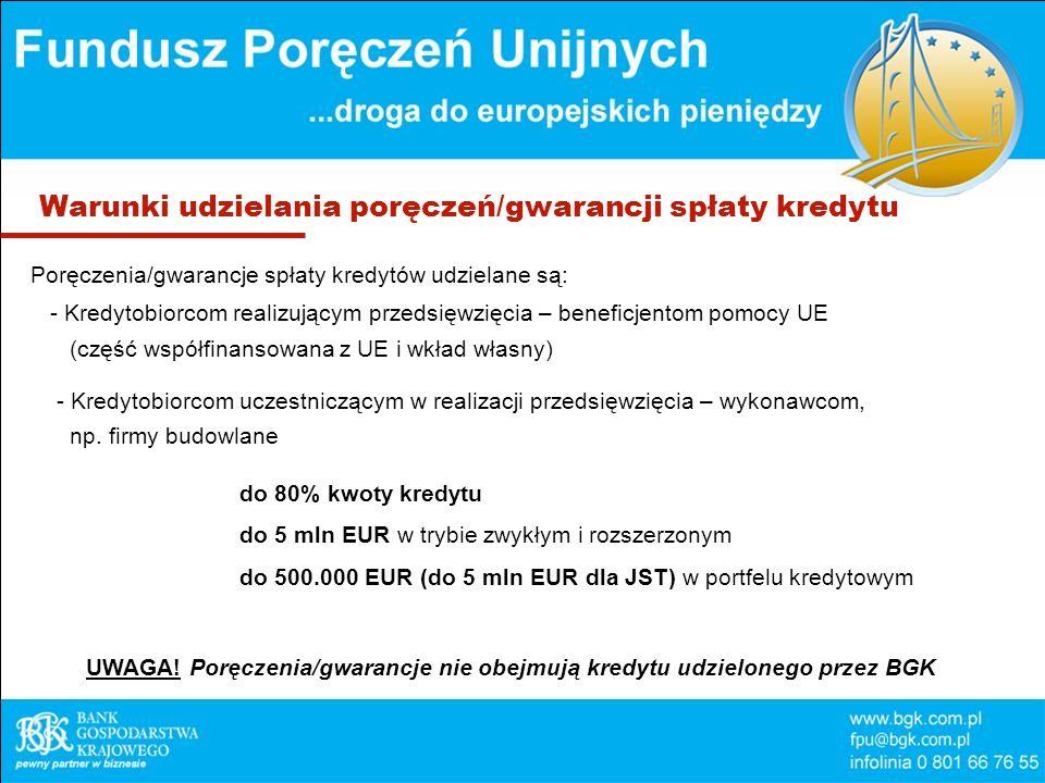 Warunki udzielania poręczeń/gwarancji spłaty kredytu Poręczenia/gwarancje spłaty kredytów udzielane są: - Kredytobiorcom realizującym przedsięwzięcia – beneficjentom pomocy UE (część współfinansowana z UE i wkład własny) - Kredytobiorcom uczestniczącym w realizacji przedsięwzięcia – wykonawcom, np.