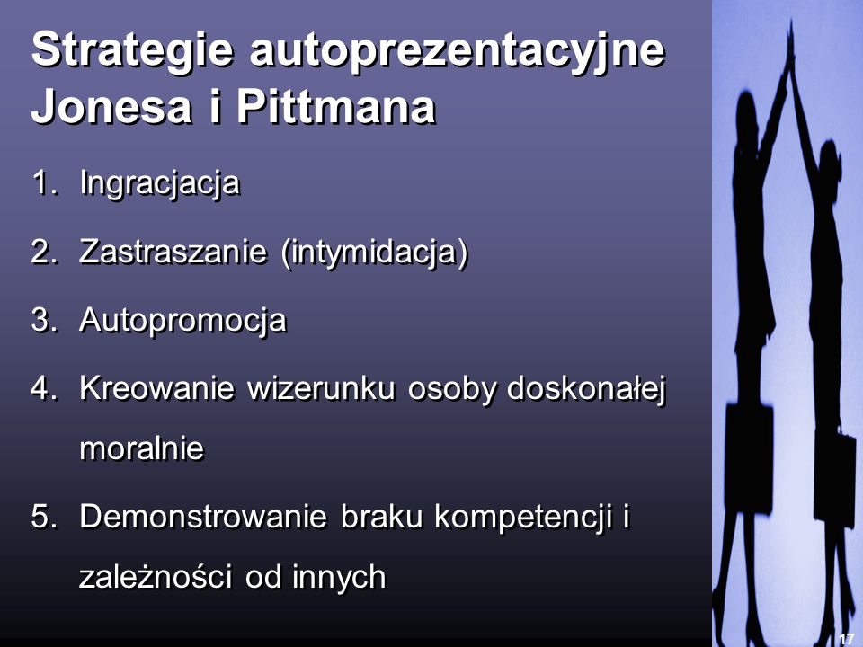 Strategie autoprezentacyjne Jonesa i Pittmana 17 1.Ingracjacja 2.Zastraszanie (intymidacja) 3.Autopromocja 4.Kreowanie wizerunku osoby doskonałej mora