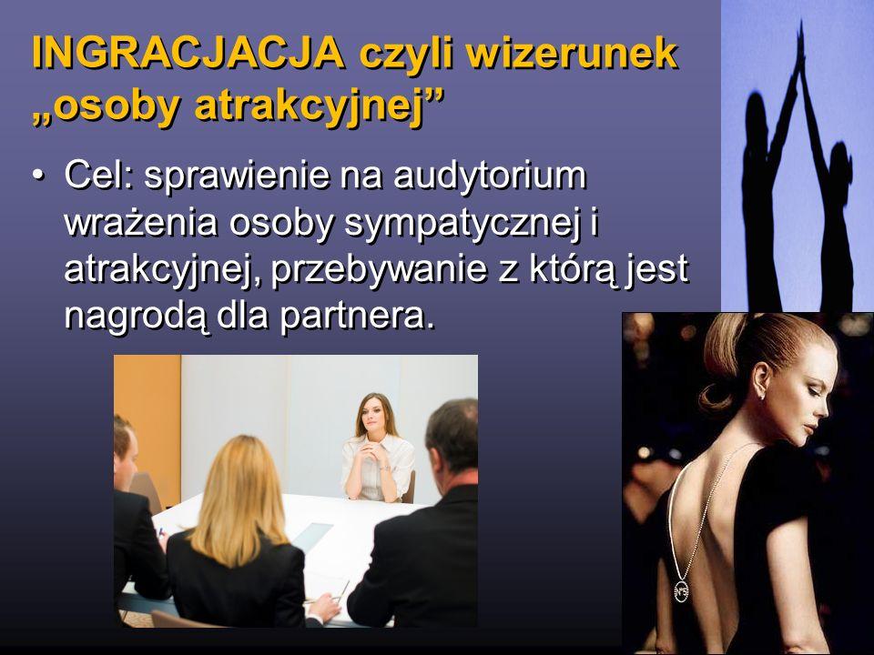 INGRACJACJA czyli wizerunek osoby atrakcyjnej 18 Cel: sprawienie na audytorium wrażenia osoby sympatycznej i atrakcyjnej, przebywanie z którą jest nag